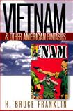 Vietnam and Other American Fantasies, Franklin, H. Bruce, 1558493328