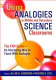 Using Analogies in Middle and Secondary Science Classrooms : The FAR Guide - An Interesting Way to Teach with Analogies, Coll, Richard K., 1412913322