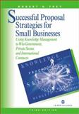 Successful Proposal Strategies for Small Business : Using Knowledge Management to Win Government, Private Sector and International Contracts, Frey, Robert S., 1580533329