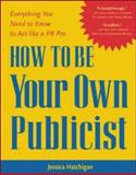 How to Be Your Own Publicist : Everything You Need to Know to Act Like a PR Pro, Hatchigan, Jessica, 0071383328