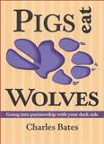Pigs Eat Wolves : Going into Partnership with Your Dark Side, Bates, Charles, 0936663324