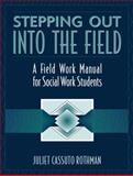 Stepping Out into the Field : A Field Work Manual for Social Work Students, Rothman, Juliet Cassuto, 0205313329