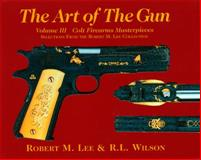 The Art of the Gun : Colt Firearms Masterpieces, Lee, Robert M. and Wilson, R. L., 0971753326