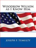 Woodrow Wilson As I Know Him, Joseph P. Joseph P. Tumulty, 1495383326
