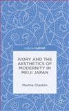 Ivory and the Aesthetics of Modernity in Meiji Japan, Chaiklin, Martha, 1137363320
