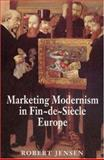 Marketing Modernism in Fin-de-Siecle Europe, Jensen, Robert, 0691033331