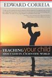 Teaching Your Child about God in a Scientific World, Edward Correia, 1478153334
