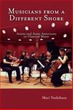 Musicians from a Different Shore : Asians and Asian Americans in Classical Music, Yoshihara, Mari, 1592133339