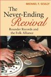The Never-Ending Revival : Rounder Records and the Folk Alliance, Scully, Michael F., 0252033337