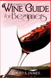 Complete Wine Tasting and Pairing Guide for Beginners, David James, 1494313340