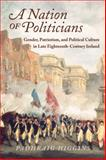 A Nation of Politicians : Gender, Patriotism, and Political Culture in Late Eighteenth-Century Ireland, Higgins, Padhraig, 0299233340