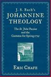 J. S. Bach's Johannine Theology : The St. John Passion and the Cantatas for Spring 1725, Chafe, Eric Thomas, 0199773343