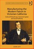 Manufacturing the Modern Patron in Victorian California : Cultural Philanthropy Industrial Capital and Social Authority, Ott, John, 1409463346