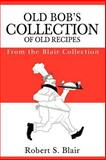 Old Bob's Collection of Old Recipes, Robert S. Blair, 0595203345