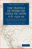 Travels of Pedro de Cieza de Leòn, A. D. 1532-50 Vol. 1 : Contained in the First Part of His Chronicle of Peru, De León, Pedro De Cieza, 1108013341