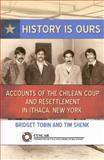 History Is Ours : Accounts of the Chilean Coup and Resettlement in Ithaca, New York, Tobin, Bridget and Shenk, Tim, 0692213341