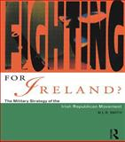 Fighting for Ireland? : The Military Strategy of the Irish Republican Movement, Smith, M. L. R., 041516334X