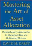 Mastering the Art of Asset Allocation : Comprehensive Approaches to Managing Risk and Optimizing Returns, Darst, David M., 0071463348