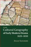 The Cultural Geography of Early Modern Drama, 16201650, Sanders, Julie, 1107463343