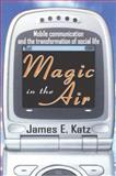 Magic in the Air : Mobile Communication and the Transformation of Social Life, Katz, James E., 0765803356
