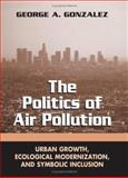 The Politics of Air Pollution : Urban Growth, Ecological Modernization, and Symbolic Inclusion, Gonzalez, George A., 0791463354