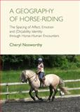 A Geography of Horse-Riding : The Spacing of Affect, Emotion and (Dis)Ability Identity Through Horse-Human Encounters, Nosworthy, Cheryl, 1443843350