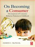 On Becoming a Consumer : Development of Consumer Behavior Patterns in Childhood, McNeal, James U., 075068335X