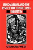 Innovation and the Rise of the Tunnelling Industry, West, Graham, 0521673356