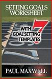 Setting Goals Worksheet with 7 Goal Setting Templates!, Paul Maxwell, 1480063355