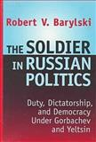 The Soldier in Russian Politics, 1988-1996 : Duty Dictatorship and Democracy under Gorbachev and Yeltsin, Barylski, Robert V. and Barylski, Robert, 1560003359