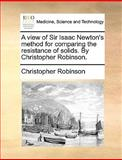 A View of Sir Isaac Newton's Method for Comparing the Resistance of Solids by Christopher Robinson, Christopher Robinson, 117038336X