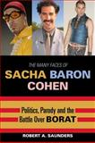 The Many Faces of Sacha Baron Cohen : Politics, Parody, and the Battle over Borat, Saunders, Robert A., 073912336X