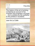 The History of the Art of Printing, Containing an Account of It's Invention and Progress in Europe, Jean de La Caille, 1170433367