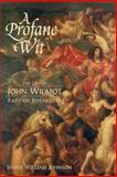 A Profane Wit : The Life of John Wilmot, Earl of Rochester, Johnson, James William, 1580463363