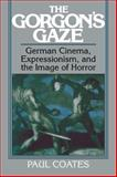The Gorgon's Gaze : German Cinema, Expressionism, and the Image of Horror, Coates, Paul, 0521063361