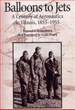 Balloons to Jets : A Century of Aeronautics in Illinois, 1855-1955, Scamehorn, H. Lee, 0809323362