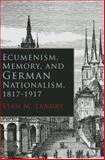 Ecumenism, Memory, and German Nationalism, 1817-1917, Stan M. Landry, 081563336X