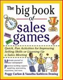 The Big Book of Sales Games : Quick, Fun Activities for Improving Selling Skills or Livening up a Sales Meeting, Carlaw, Peggy and Deming, Vasudha Kathleen, 0071343369