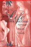 Is There Life Without Mother? : Psychoanalysis, Biography, Creativity, Shengold, Leonard, 0881633364