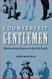 Counterfeit Gentlemen : Manhood and Humor in the Old South, Mayfield, John, 0813033373