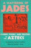 Scattering of Jades : Stories, Poems, and Prayers of the Aztecs, Thelma D. Sullivan, Timothy J. Knab, 0816523371