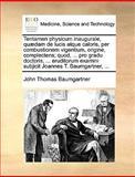 Tentamen Physicum Inaugurale, Quædam de Lucis Atque Caloris, per Combustionem Vigentium, Origine, Complectens; Quod, Pro Gradu Doctoris, Erudi, John Thomas Baumgartner, 1140843370