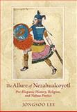 The Allure of Nezahualcoyotl : Pre-Hispanic History, Religion, and Nahua Poetics, Lee, Jongsoo, 0826343376