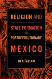 Religion and State Formation in Postrevolutionary Mexico, Ben Fallaw, 0822353377