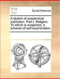 A Sketch of Academical Institution Part I Religion to Which Is Subjoined, a Scheme of Self-Examination, See Notes Multiple Contributors, 1170313388