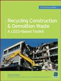 Recycling Construction and Demolition Waste : A Leed-Based Toolkit, Winkler, Greg, 0071713387