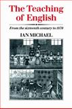 The Teaching of English : From the Sixteenth Century To 1870, Michael, Ian, 0521023386