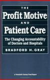 The Profit Motive and Patient Care : The Changing Accountability of Doctors and Hospitals, Gray, Bradford H., 0674713389