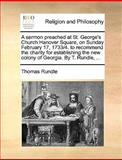 A Sermon Preached at St George's Church Hanover Square, on Sunday February 17, 1733/4 to Recommend the Charity for Establishing the New Colony of Ge, Thomas Rundle, 1170603386