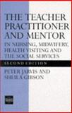 Teacher Practitioner and Mentor in Nursing : In Nursing, Midwifery, Health Visiting and the Social Services, Jarvis, Peter and Gibson, Sheila, 0748733388